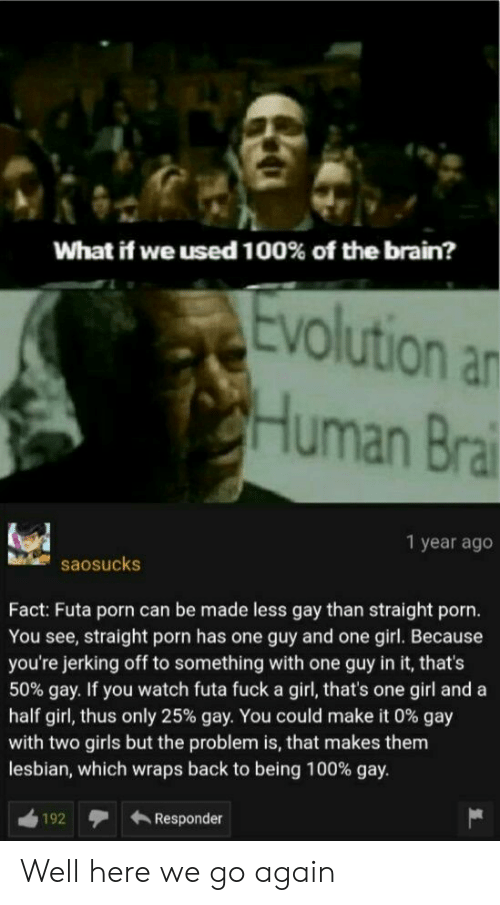 jerking: What if we used 100% of the brain?  Evolution an  CHuman Brai  1 year ago  saosucks  Fact: Futa porn can be made less gay than straight porn.  You see, straight porn has one guy and one girl. Because  you're jerking off to something with one guy in it, that's  50% gay. If you watch futa fuck a girl, that's one girl and a  half girl, thus only 25% gay. You could make it 0 % gay  with two girls but the problem is, that makes them  lesbian, which wraps back to being 100% gay.  Responder  192 Well here we go again