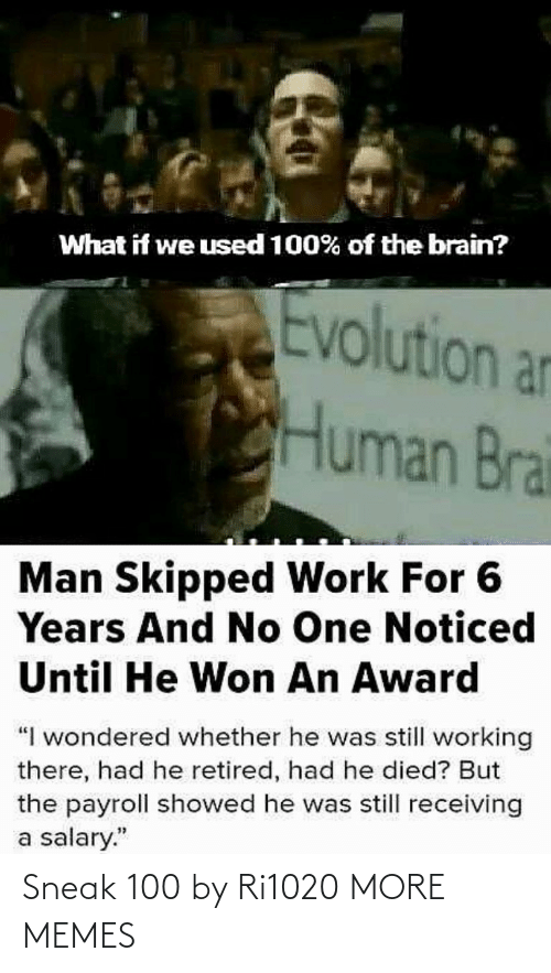 "Showed: What if we used 100% of the brain?  Evolution an  Human Brai  Man Skipped Work For 6  Years And No One Noticed  Until He Won An Award  ""I wondered whether he was still working  there, had he retired, had he died? But  the payroll showed he was still receiving  a salary."" Sneak 100 by Ri1020 MORE MEMES"