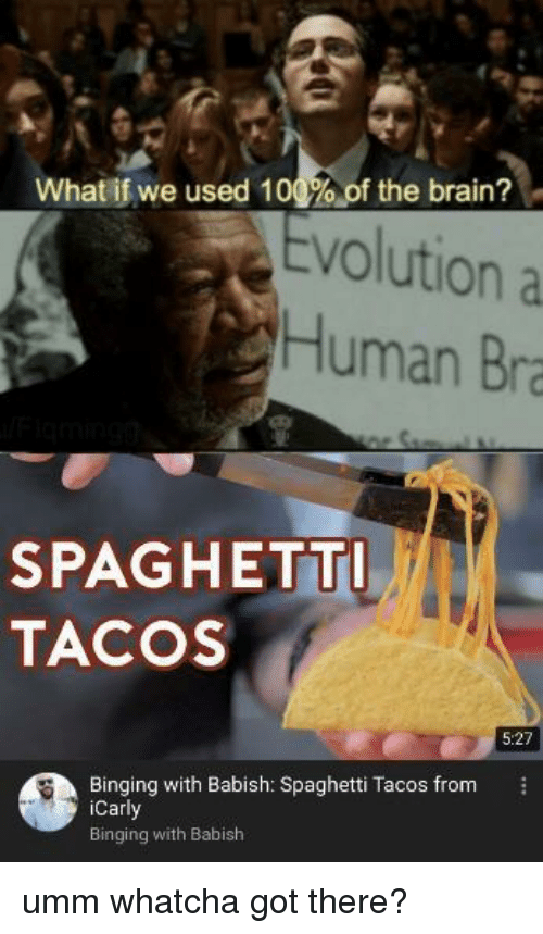 binging: What if we used 100%, of the brain?  volution a  Human Bra  SPAGHETT  TACOS  5:27  Binging with Babish: Spaghetti Tacos from  Carl  Binging with Babish umm whatcha got there?