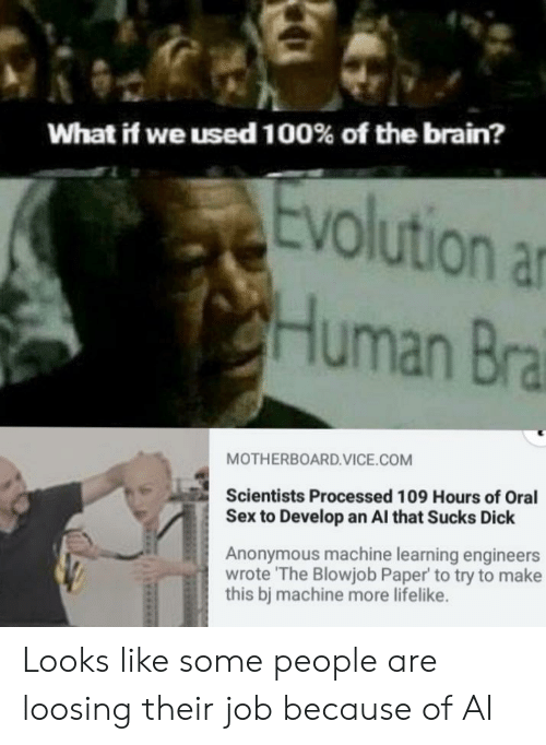 oral: What if we used 100% of the brain?  volution a  Human Bra  MOTHERBOARD.VICE.COM  Scientists Processed 109 Hours of Oral  Sex to Develop an Al that Sucks Dick  Anonymous machine learning engineers  wrote The Blowjob Paper to try to make  this bj machine more lifelike. Looks like some people are loosing their job because of AI