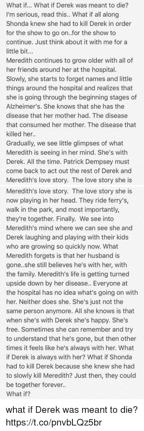 walk in the park: What if... What if Derek was meant to die?  I'm serious, read this.. What if all along  Shonda knew she had to kill Derek in order  for the show to go on..for the show to  continue. Just think about it with me for a  little bit...  Meredith continues to grow older with all of  her friends around her at the hospital.  Slowly, she starts to forget names and little  things around the hospital and realizes that  she is going through the beginning stages of  Alzheimer's. She knows that she has the  disease that her mother had. The disease  that consumed her mother. The disease that  killed her.  Gradually, we see little glimpses of what  Meredith is seeing in her mind. She's witlh  Derek. All the time. Patrick Dempsey must  come back to act out the rest of Derek and  Meredith's love story. The love story she is   Meredith's love story. The love story she is  now playing in her head. They ride ferry's,  walk in the park, and most importantly,  they're together. Finally. We see into  Meredith's mind where we can see she and  Derek laughing and playing with their kids  who are growing so quickly now. What  Meredith forgets is that her husband is  gone.she still believes he's with her, with  the family. Meredith's life is getting turned  upside down by her disease. Everyone at  the hospital has no idea what's going on with  her. Neither does she. She's just not the  same person anymore. All she knows is that  when she's with Derek she's happy. She's  free. Sometimes she can remember and try  to understand that he's gone, but then other  times it feels like he's always with her. What  if Derek is always with her? What if Shonda  had to kill Derek because she knew she had  to slowly kill Meredith? Just then, they could  be together forever..  What if? what if Derek was meant to die? https://t.co/pnvbLQz5br
