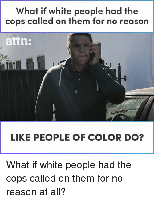 Memes, White People, and White: What if white people had the  cops called on them for no reason  attn  LIKE PEOPLE OF COLOR DO? What if white people had the cops called on them for no reason at all?