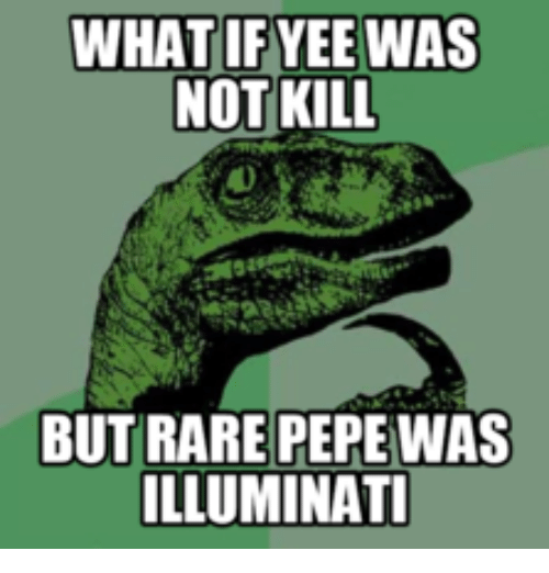 Pepe Illuminati: WHAT  IF YEE WAS  NOT KILL  BUT RARE PEPE WAS  ILLUMINATI