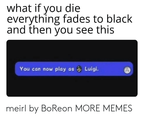 fades: what if you die  everything fades to black  and then you see this  You can now play  Luigi.  as meirl by BoReon MORE MEMES