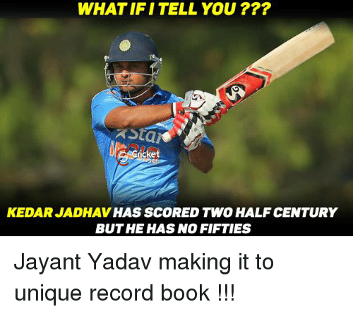 Memes, 🤖, and Score: WHAT IFI TELL YOU  LAGdcket  KEDARJADHAV HAS SCORED TWO HALF CENTURY  BUT HE HAS NO FIFTIES Jayant Yadav making it to unique record book !!!