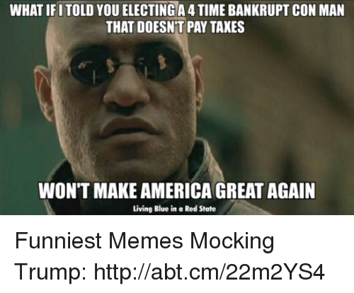 America, Meme, and Memes: WHAT IFI TOLD YOU ELECTING A 4 TIME BANKRUPT CON MAN  THAT DOESNT PAY TAXES  WON'T MAKE AMERICA GREAT AGAIN  Living Blue in a Red State Funniest Memes Mocking Trump: http://abt.cm/22m2YS4
