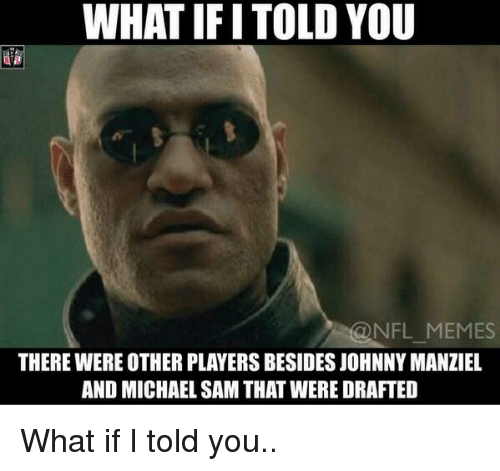 meme: WHAT IFI TOLD YOU  NFL MEMES  THEREWEREOTHER PLAYERS BESIDESJOHNNY MANZIEL  AND MICHAEL SAM THAT WERE DRAFTED What if I told you..