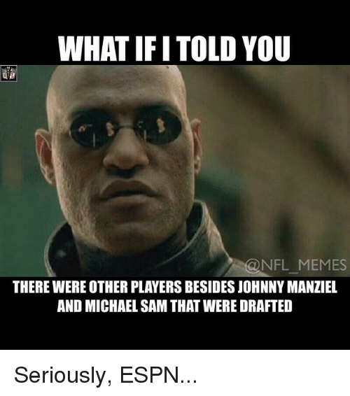 meme: WHAT IFI TOLD YOU  NFL MEMES  THEREWEREOTHER PLAYERSBESIDESJOHNNY MANZIEL  AND MICHAEL SAMTHAT WERE DRAFTED Seriously, ESPN...
