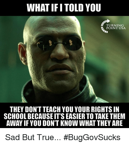 Memes, School, and True: WHAT IFI TOLD YOU  TURNING  POINT USA  THEY DON'T TEACH YOU YOUR RIGHTSIN  SCHOOL BECAUSE ITS EASIER TO TAKE THEM  AWAY IF YOU DON'T KNOW WHAT THEY ARE Sad But True... #BugGovSucks