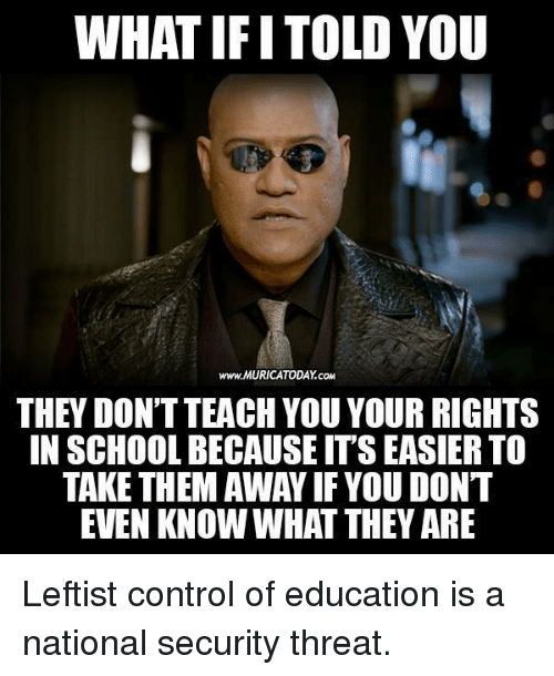 Memes, School, and Control: WHAT IFI TOLD YOU  www MURICATODAY.coM  THEY DON'T TEACH YOU YOUR RIGHTS  IN SCHOOL BECAUSE ITS EASIER TO  TAKE THEM AWAY IF YOU DONT  EVEN KNOW WHAT THEY ARE Leftist control of education is a national security threat.