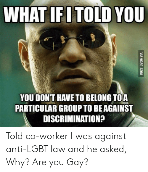 Anti Lgbt: WHAT IFI TOLD YOU  YOU DONT HAVE TO BELONG TOA  PARTICULAR GROUP TO BEAGAINST  DISCRIMINATION? Told co-worker I was against anti-LGBT law and he asked, Why? Are you Gay?