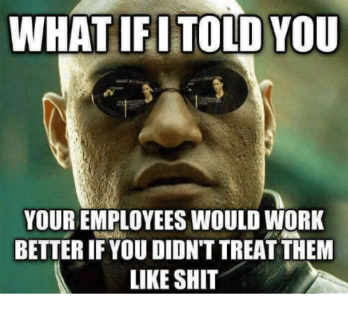 Girl Memes: WHAT IFI TOLD YOU  YOUR EMPLOYEES WOULD WORK  BETTERIF YOU DIDNT TREATTHEM  LIKE SHIT
