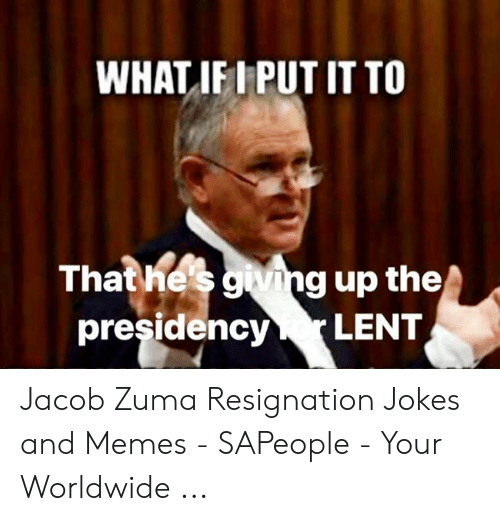 Jacob Meme: WHAT IFIPUT IT TO  That he's giving up the  presidency LENT Jacob Zuma Resignation Jokes and Memes - SAPeople - Your Worldwide ...