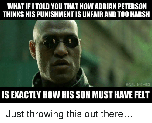 NFL: WHAT IFITOLD YOU THATHOW ADRIAN PETERSON  THINKS HIS PUNISHMENTISUNFAIR AND TOO HARSH  NFL MEMES  ISEXACTLY HOW HIS SON MUST HAVE FELT Just throwing this out there…