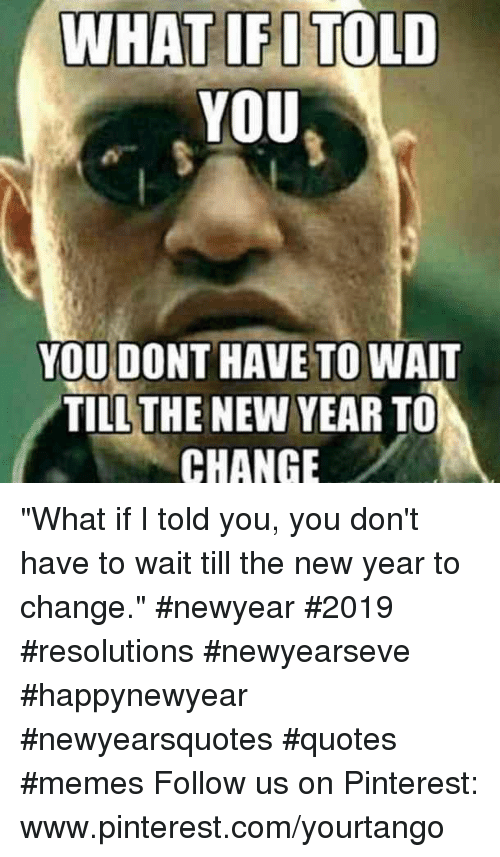 """what if i told you: WHAT IFITOLD  YOU  YOU DONT HAVE TO WAIT  TILLTHE NEW YEAR TO  CHANGE """"What if I told you, you don't have to wait till the new year to change.""""#newyear #2019 #resolutions #newyearseve #happynewyear #newyearsquotes #quotes #memes Follow us on Pinterest: www.pinterest.com/yourtango"""