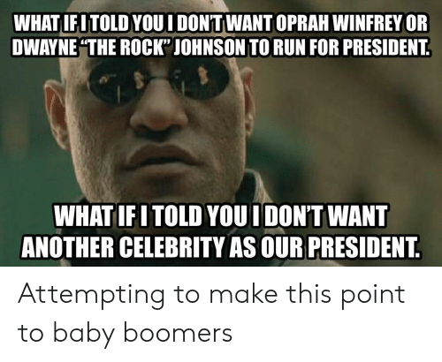 "Oprah Winfrey: WHAT IFITOLD YOUI DON'TWANT OPRAH WINFREY OR  DWAYNE THE ROCK"" JOHNSON TO RUN FOR PRESIDENT  WHATIFITOLD YOUI DON'T WANT  ANOTHER CELEBRITY AS OUR PRESIDENT Attempting to make this point to baby boomers"