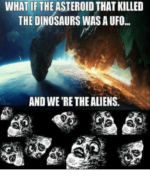 ufo: WHAT IFTHE ASTEROID THAT KILLED  THE DINOSAURS WAS A UFO.  AND WE RE THE ALIENS.