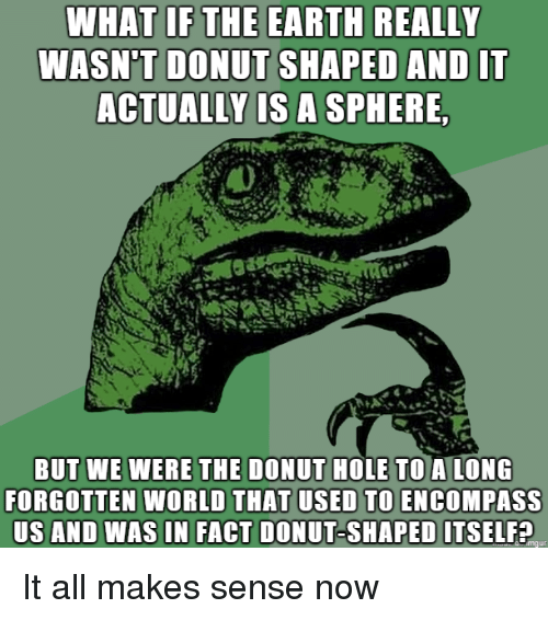 it all makes sense now: WHAT IFTHE EARTH REALLY  WASN'T DONUT SHAPED AND IT  ACTUALLY LS A SPHERE  BUT WE WERE THE DONUT HOLE TO A LONG  FORGOTTEN WORLD THAT USED TO ENCOMPASS  US AND WAS IN FACT DONUT-SHAPED ITSELF? It all makes sense now