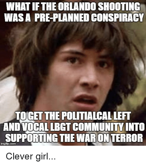 Community, Girls, and Girl: WHAT IFTHE ORLANDO SHOOTING  WASA PRE-PLANNED CONSPIRACY  TOGET THE POLITIALCAL LEFT  AND VOCAL LBGT COMMUNITY INTO  SUPPORTING THE WAR ONTERROR Clever girl...