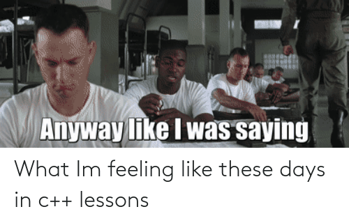 these days: What Im feeling like these days in c++ lessons