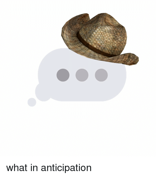 Girl Memes, What, and Whats: what in anticipation