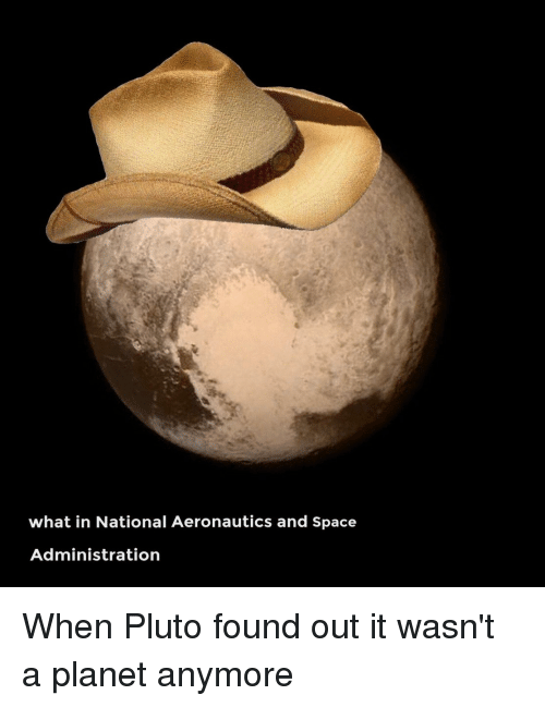 Funny: what in National Aeronautics and Space  Administration When Pluto found out it wasn't a planet anymore