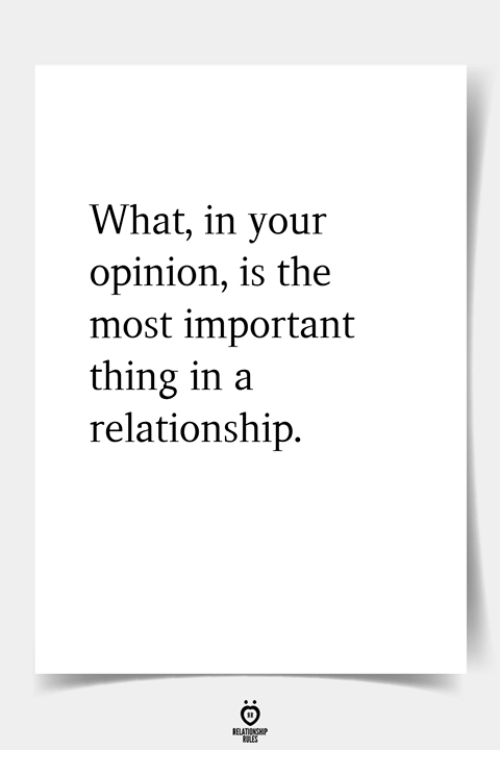 In a Relationship, Thing, and What: What, in your  opinion, is the  most important  thing in a  relationship