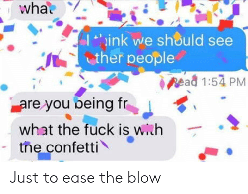 ink: what  ink we should see  ther people  pead 1:54 PM  are you being fr  what the fuck is with  the confetti Just to ease the blow
