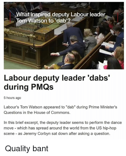 "Dancing, Common, and Toms: What inspired deputy Labour leader  Tom Watson to 'dab'?  Labour deputy leader 'dabs'  during PMQs  5 hours ago  Labour's Tom Watson appeared to ""dab"" during Prime Minister's  Questions in the House of Commons.  In this brief excerpt, the deputy leader seems to perform the dance  move which has spread around the world from the US hip-hop  scene as Jeremy Corbyn sat down after asking a question. Quality bant"