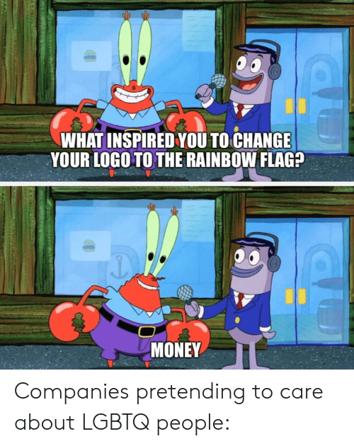 what inspired you: WHAT INSPIRED YOU TO CHANGE  YOUR LOGO TO THE RAINBOW FLAG?  MONEY Companies pretending to care about LGBTQ people: