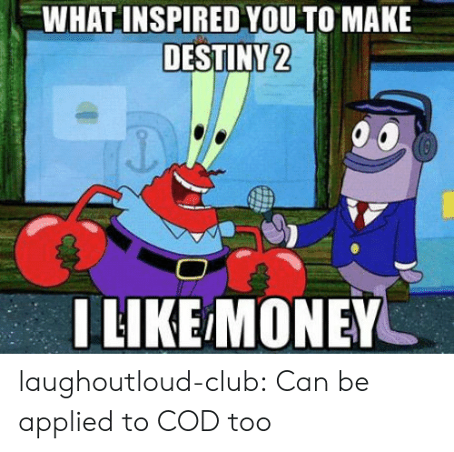 what inspired you: WHAT INSPIRED YOU TO MAKE  DESTINY2  LIKE MONEY laughoutloud-club:  Can be applied to COD too