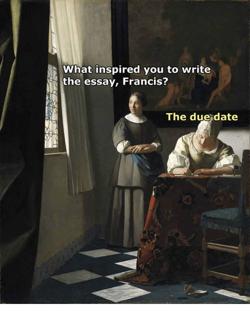 what inspired you: What inspired you to write  the essay, Francis?  The due date