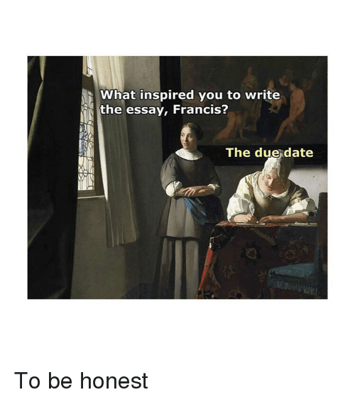 what inspired you: What inspired you to write  the essay, Francis?  The due date To be honest