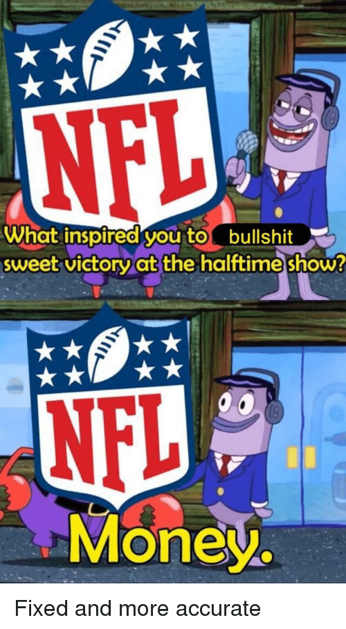what inspired you: What inspired you tobullshit  sweet victoryat the halttime show  NFL  Money. Fixed and more accurate