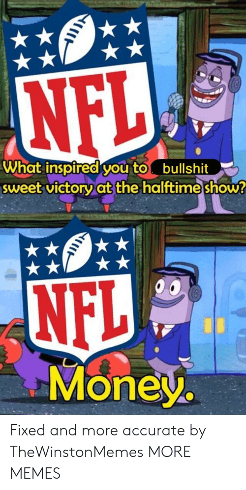 what inspired you: What inspired you tobullshit  sweet victoryat the halttime show  NFL  Money. Fixed and more accurate by TheWinstonMemes MORE MEMES