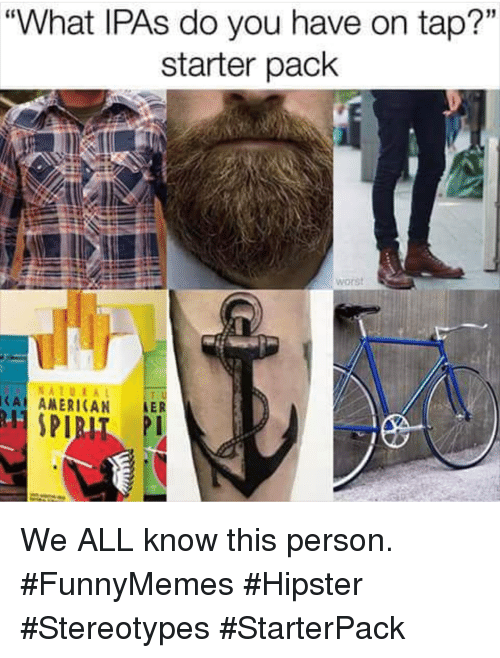 """Starterpack: """"What IPAs do you have on tap?""""  starter pack  15  worst  NATURA  CA ANERICAN LER We ALL know this person. #FunnyMemes #Hipster #Stereotypes #StarterPack"""
