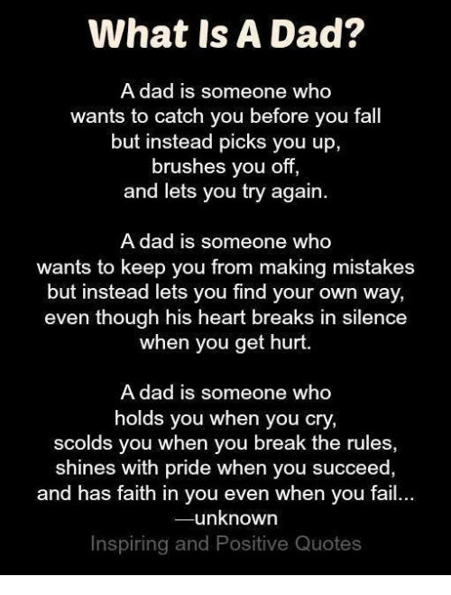 Crying, Dad, and Fail: What Is A Dad?  A dad is someone who  wants to catch you before you fall  but instead picks you up,  brushes you off  and lets you try again.  A dad is someone who  wants to keep you from making mistakes  but instead lets you find your own way,  even though his heart breaks in silence  when you get hurt  A dad is someone who  holds you when you cry,  scolds you when you break the rules  shines with pride when you succeed  and has faith in you even when you fail  unknown  Inspiring and Positive Quotes