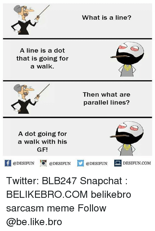 Be Like, Meme, and Memes: What is a line?  A line is a dot  that is going for  a walk.  Then what are  parallel lines?  A dot going for  a walk with his  GF!  @DESIFUN DESIFUN  DESIFUN.COMM Twitter: BLB247 Snapchat : BELIKEBRO.COM belikebro sarcasm meme Follow @be.like.bro