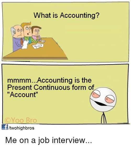 "Job Interview, Memes, and What Is: What is Accounting?  mmmm...Accounting is the  Present Continuous form of  ""Account""  ©YOO Bro  Yoo Bro  /twohighbros Me on a job interview..."