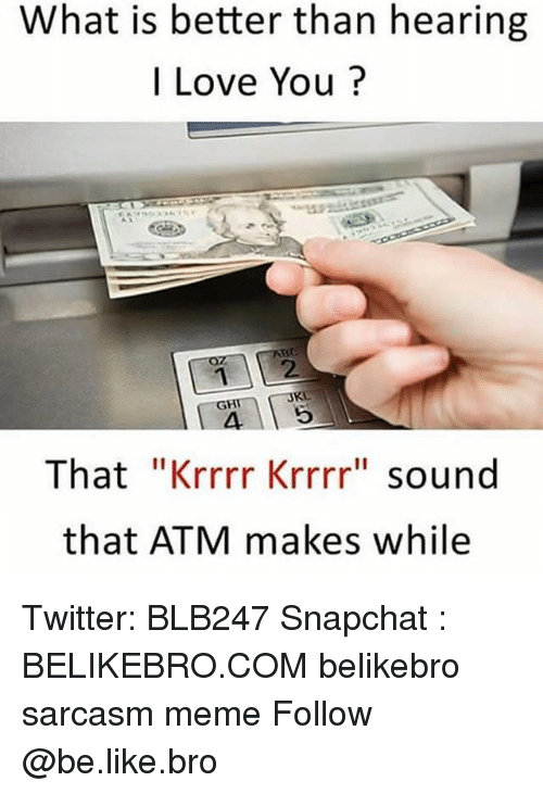 "♂: What is better than hearing  I Love You?  12  4 5  That ""Krrrr Krrrr"" sound  that ATM makes while  JKL  GH Twitter: BLB247 Snapchat : BELIKEBRO.COM belikebro sarcasm meme Follow @be.like.bro"