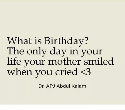 Birthday: What is Birthday?  The only day in your  life vour mother smiled  when vou cried <3  Dr. APJ Abdul Kalam