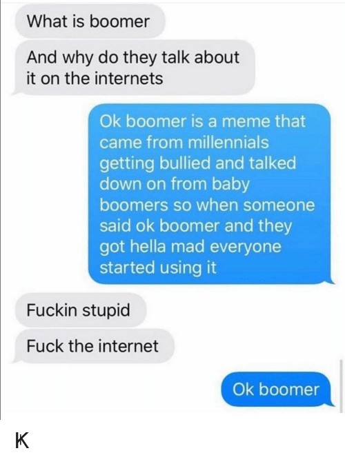 talk about it: What is boomer  And why do they talk about  it on the internets  Ok boomer is a meme that  came from millennials  getting bullied and talked  down on from baby  boomers so when someone  said ok boomer and they  got hella mad everyone  started using it  Fuckin stupid  Fuck the internet  Ok boomer ㄖҜ 乃ㄖㄖ爪乇尺