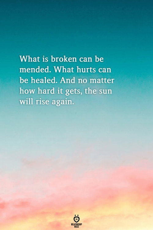 Carn: What is broken can be  mended. What hurts carn  be healed. And no matter  how hard it gets, the sun  will rise again.