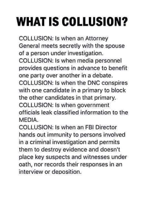 attorney general: WHAT IS COLLUSION?  COLLUSION: Is when an Attorney  General meets secretly with the spouse  of a person under investigation.  COLLUSION: Is when media personnel  provides questions in advance to benefit  one party over another in a debate.  COLLUSION: Is when the DNC conspires  with one candidate in a primary to block  the other candidates in that primary.  COLLUSION: Is when government  officials leak classified information to the  MEDIA  COLLUSION: Is when an FBI Director  hands out immunity to persons involved  in a criminal investigation and permits  them to destroy evidence and doesn't  place key suspects and witnesses under  oath, nor records their responses in an  interview or deposition