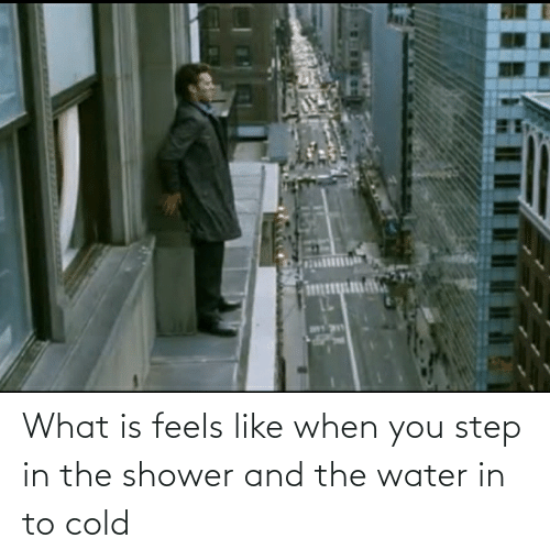 You Step: What is feels like when you step in the shower and the water in to cold