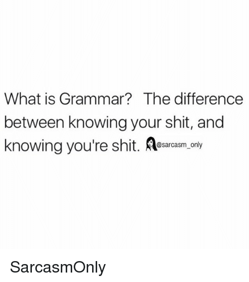 Funny, Memes, and Shit: What is Grammar?The difference  between knowing your shit, and  knowing you're shit. esaras.cny SarcasmOnly
