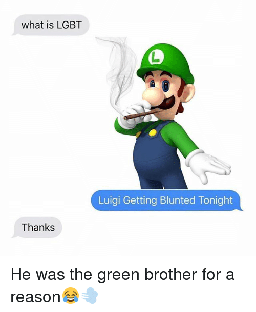 SIZZLE: what is LGBT  Luigi Getting Blunted Tonight  Thanks He was the green brother for a reason??