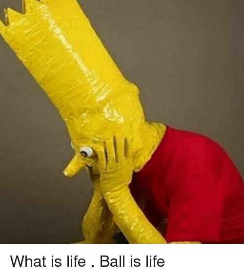 life ball: What is life . Ball is life