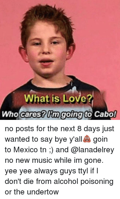 Love, Memes, and Music: What is Love?  Who cares? Om going to Cabo! no posts for the next 8 days just wanted to say bye y'all💩 goin to Mexico tn ;) and @lanadelrey no new music while im gone. yee yee always guys ttyl if I don't die from alcohol poisoning or the undertow