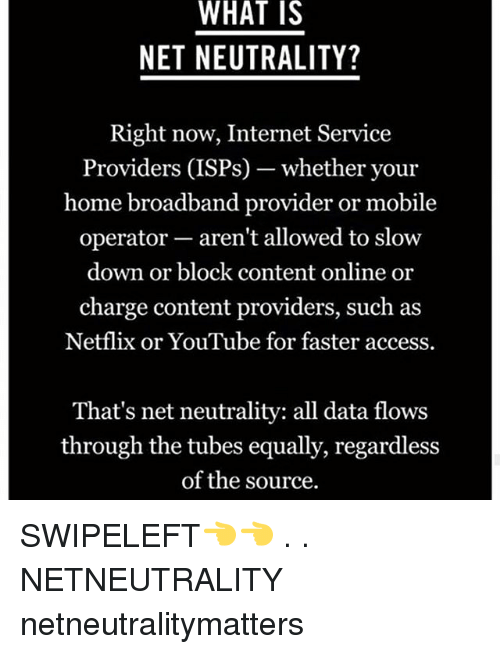 Internet, Memes, and Netflix: WHAT  IS  NET NEUTRALITY?  Right now, Internet Service  Providers (ISPs)--whether your  home broadband provider or mobile  operator- aren't allowed to slow  down or block content online or  charge content providers, such as  Netflix or YouTube for faster access.  That's net neutrality: all data flows  through the tubes equally, regardless  of the source. SWIPELEFT👈👈 . . NETNEUTRALITY netneutralitymatters